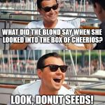 Leonardo Dicaprio Wolf Of Wall Street Meme | WHAT DID THE BLOND SAY WHEN SHE LOOKED INTO THE BOX OF CHEERIOS? LOOK, DONUT SEEDS! | image tagged in memes,leonardo dicaprio wolf of wall street | made w/ Imgflip meme maker