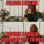 First World Stoner Problems Meme | FELICIA LEFT ME BEFORE I COULD EVEN SAY BYE TO HER | image tagged in memes,first world stoner problems | made w/ Imgflip meme maker
