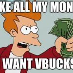 Shut Up And Take My Money Fry Meme | TAKE ALL MY MONEY I WANT VBUCKS | image tagged in memes,shut up and take my money fry | made w/ Imgflip meme maker