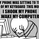 Coffee wasn't ready yet... | MY PHONE WAS SITTING TO THE RIGHT OF MY KEYBOARD  THIS MORNING I SHOOK MY PHONE TO WAKE MY COMPUTER UP | image tagged in memes,computer guy facepalm | made w/ Imgflip meme maker