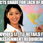 Unhelpful High School Teacher Meme | DEDUCTS GRADE FOR LACK OF DETAIL PROVIDES LITTLE DETAILS FOR THE ASSIGNMENT REQUIREMENTS | image tagged in memes,unhelpful high school teacher,AdviceAnimals | made w/ Imgflip meme maker