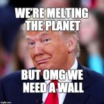 We're melting the planet but OMG we need a wall. | WE'RE MELTING THE PLANET BUT OMG WE NEED A WALL | image tagged in trump,maga,fraud,donald trump | made w/ Imgflip meme maker