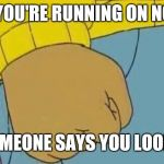Arthur Fist Meme | WHEN YOU'RE RUNNING ON NO SLEEP AND SOMEONE SAYS YOU LOOK TIRED | image tagged in memes,arthur fist | made w/ Imgflip meme maker