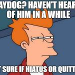 Could it be what we never thought...Raydog has a life? | RAYDOG? HAVEN'T HEARD OF HIM IN A WHILE NOT SURE IF HIATUS OR QUITTING | image tagged in memes,futurama fry,dank memes,meanwhile on imgflip,raydog,funny | made w/ Imgflip meme maker