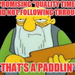 "It's just downright rude. | PROMISING ""QUALITY TIME"" AND NOT FOLLOWING THROUGH THAT'S A PADDLIN' 