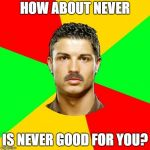 Portuguese Meme | HOW ABOUT NEVER IS NEVER GOOD FOR YOU? | image tagged in memes,portuguese | made w/ Imgflip meme maker