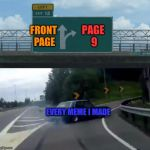 Memes, why u no go front page | FRONT PAGE EVERY MEME I MADE PAGE 9 | image tagged in memes,left exit 12 off ramp,front page,page 9,why u no | made w/ Imgflip meme maker