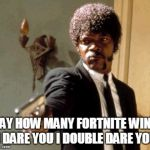 "Say That Again I Dare You Meme | SAY HOW MANY FORTNITE WINS ""I DARE YOU I DOUBLE DARE YOU"" 