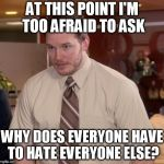 Afraid To Ask Andy Meme | AT THIS POINT I'M TOO AFRAID TO ASK WHY DOES EVERYONE HAVE TO HATE EVERYONE ELSE? | image tagged in memes,afraid to ask andy | made w/ Imgflip meme maker