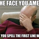 Captain Picard Facepalm Meme | THE FACE YOU AMEK WHEN YOU SPELL THE FIRST LINE WRONG | image tagged in memes,captain picard facepalm | made w/ Imgflip meme maker
