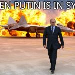 Walking away from an explosion | WHEN PUTIN IS IN SYRIA | image tagged in walking away from an explosion | made w/ Imgflip meme maker