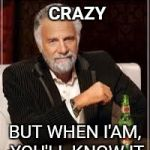 I don't always... | I'M NOT ALWAYS CRAZY BUT WHEN I'AM, YOU'LL KNOW IT | image tagged in i don't always | made w/ Imgflip meme maker