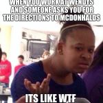 Black Girl Wat Meme | WHEN YOU WORK AT WENDYS AND SOMEONE ASKS YOU FOR THE DIRECTIONS TO MCDONHALDS ITS LIKE WTF | image tagged in memes,black girl wat | made w/ Imgflip meme maker