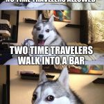 "Bad Pun Dog Meme | SO THE BARTENDER SAYS, ""SORRY NO TIME TRAVELERS ALLOWED"" TWO TIME TRAVELERS WALK INTO A BAR 