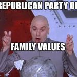 Dr Evil Laser Meme | REPUBLICAN PARTY OF FAMILY VALUES | image tagged in memes,dr evil laser | made w/ Imgflip meme maker