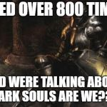 Downcast Dark Souls Meme | I DIED OVER 800 TIMES AND WERE TALKING ABOUT DARK SOULS ARE WE??? | image tagged in memes,downcast dark souls | made w/ Imgflip meme maker
