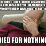 Captain Picard Facepalm Meme | SOMETIMES, I LOOK AT COMMENTS AND VIDEOS FROM KIDS TODAY AND FEEL LIKE ALL THE MEN AND WOMEN WHO HAVE DIED IN WARS OVER THE PAST 100 YEARS D | image tagged in memes,captain picard facepalm | made w/ Imgflip meme maker