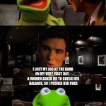 Kermit Triggered | YOU HAD A JOB AT THE BANK RIGHT? WHAT HAPPENED? I LOST MY JOB AT THE BANK ON MY VERY FIRST DAY. - A WOMEN ASKED ME TO CHECK HER BALANCE, SO  | image tagged in kermit triggered | made w/ Imgflip meme maker