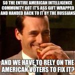 What I got from Comey | SO THE ENTIRE AMERICAN INTELLIGENCE COMMUNITY GOT IT'S ASS GIFT WRAPPED AND HANDED BACK TO IT BY THE RUSSIANS AND WE HAVE TO RELY ON THE AME | image tagged in laughing don draper | made w/ Imgflip meme maker