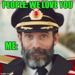 Obviously. | PEOPLE: WE LOVE YOU ME: | image tagged in thanks captain obvious | made w/ Imgflip meme maker