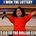 Oprah You Get A Meme | I WON THE LOTTERY LETS GO TO THE DOLLAR STORE | image tagged in memes,oprah you get a | made w/ Imgflip meme maker