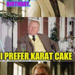 He loves only gold | AURIC,  I MADE YOU A CHOCOLATE CAKE FOR YOUR BIRTHDAY. I PREFER KARAT CAKE | image tagged in goldfinger | made w/ Imgflip meme maker