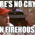 There's No Crying In Baseball | THERE'S NO CRYING IN FIREHOUSE | image tagged in there's no crying in baseball | made w/ Imgflip meme maker