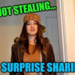 Scumbag Stephanie  | I'M NOT STEALING... I'M SURPRISE SHARING! | image tagged in scumbag stephanie,stealing,surprise sharing,sharing | made w/ Imgflip meme maker