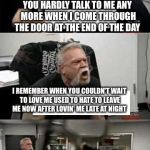 You don't bring me flowers | YOU DON'T BRING ME FLOWERS.  YOU DON'T SING ME LOVE SONGS YOU HARDLY TALK TO ME ANY MORE WHEN I COME THROUGH THE DOOR AT THE END OF THE DAY  | image tagged in american chopper argument,neil diamond,barbara streisand,you dont bring me flowers | made w/ Imgflip meme maker