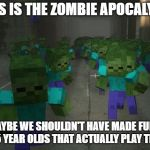 On the first day of minecraft | IF THIS IS THE ZOMBIE APOCALYPSE... ...MAYBE WE SHOULDN'T HAVE MADE FUN OF THOSE 5 YEAR OLDS THAT ACTUALLY PLAY THE GAME | image tagged in on the first day of minecraft | made w/ Imgflip meme maker