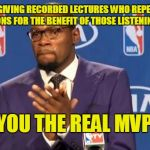 It's always nice to know there's consideration left in the world | PROFESSORS GIVING RECORDED LECTURES WHO REPEAT STUDENTS' QUESTIONS FOR THE BENEFIT OF THOSE LISTENING LATER YOU THE REAL MVP | image tagged in memes,you the real mvp,student,professor,lecture,night memes | made w/ Imgflip meme maker