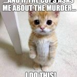 murder stories | ...AND IF THE COPS ASKS ME ABOUT THE MURDER... ...I DO THIS! | image tagged in memes,cute cat,murder | made w/ Imgflip meme maker