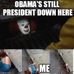 pennywise in sewer | OBAMA'S STILL PRESIDENT DOWN HERE ME | image tagged in pennywise in sewer | made w/ Imgflip meme maker