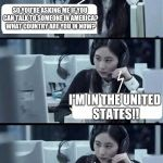 Call Center Rep | SO YOU'RE ASKING ME IF YOU CAN TALK TO SOMEONE IN AMERICA? WHAT COUNTRY ARE YOU IN NOW? THEN I WOULD SUGGEST YOU GO TO YOUR NEAREST NEIGHBOR | image tagged in call center rep | made w/ Imgflip meme maker
