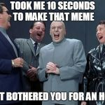 I feed off of it | TOOK ME 10 SECONDS TO MAKE THAT MEME THAT BOTHERED YOU FOR AN HOUR | image tagged in memes,laughing villains | made w/ Imgflip meme maker