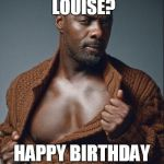 Idris Elba Birthday | YOU LIKE CHOCOLATE LOUISE? HAPPY BIRTHDAY BABY | image tagged in idris elba birthday | made w/ Imgflip meme maker