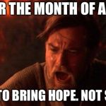 You Were The Chosen One (Star Wars) Meme | YOUR THE MONTH OF APRIL YOUR TO BRING HOPE. NOT SNOW! | image tagged in memes,you were the chosen one star wars | made w/ Imgflip meme maker