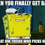 Dont You Squidward Meme | WHEN YOU FINALLY GET BACK TO THAT ONE FRIEND WHO PICKS ON YOU | image tagged in memes,dont you squidward | made w/ Imgflip meme maker
