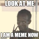 Look At Me Meme | LOOK AT ME I AM A MEME NOW | image tagged in memes,look at me | made w/ Imgflip meme maker