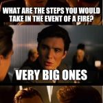 Inception Meme | WHAT ARE THE STEPS YOU WOULD TAKE IN THE EVENT OF A FIRE? VERY BIG ONES | image tagged in memes,inception | made w/ Imgflip meme maker