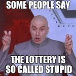 Dr Evil Laser Meme | SOME PEOPLE SAY THE LOTTERY IS SO CALLED STUPID | image tagged in memes,dr evil laser | made w/ Imgflip meme maker