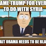 Aaaaand Its Gone Meme | LETS BLAME TRUMP FOR EVERYTHING TO DO WITH SYRIA OH NO WAIT OBAMA NEEDS TO BE BLAMED TOO | image tagged in memes,aaaaand its gone | made w/ Imgflip meme maker