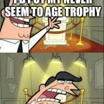Seriously a problem with tv shows | THIS IS WHERE I'D PUT MY NEVER SEEM TO AGE TROPHY IF I HAD ONE | image tagged in memes,this is where i'd put my trophy if i had one | made w/ Imgflip meme maker