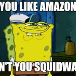 When someone goes to Amazon and not toys r us | YOU LIKE AMAZON DON'T YOU SQUIDWARD | image tagged in memes,dont you squidward,toys r us,amazon | made w/ Imgflip meme maker