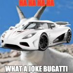 Laughing Goat Meme | HA HA HA HA WHAT A JOKE BUGATTI | image tagged in memes,laughing goat | made w/ Imgflip meme maker