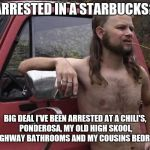 So what | ARRESTED IN A STARBUCKS? BIG DEAL I'VE BEEN ARRESTED AT A CHILI'S, PONDEROSA, MY OLD HIGH SKOOL, 2 HIGHWAY BATHROOMS AND MY COUSINS BEDROOM | image tagged in starbucks,redneck | made w/ Imgflip meme maker