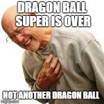 Right In The Childhood Meme | DRAGON BALL SUPER IS OVER NOT ANOTHER DRAGON BALL | image tagged in memes,right in the childhood | made w/ Imgflip meme maker