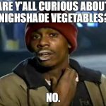 Y'all Got Any More Of That Meme | ARE Y'ALL CURIOUS ABOUT NIGHSHADE VEGETABLES? NO. | image tagged in memes,y'all got any more of that | made w/ Imgflip meme maker