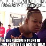 Black Girl Wat Meme | WHEN YOUR WAITING IN LINE FOR A CHEESEBURGER AND... THE PERSON IN FRONT OF YOU ORDERS THE LAST OF THEM | image tagged in memes,black girl wat | made w/ Imgflip meme maker