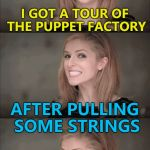 Only in theory... :) | I GOT A TOUR OF THE PUPPET FACTORY AFTER PULLING SOME STRINGS | image tagged in memes,bad pun anna kendrick,puppets,pulling some strings | made w/ Imgflip meme maker